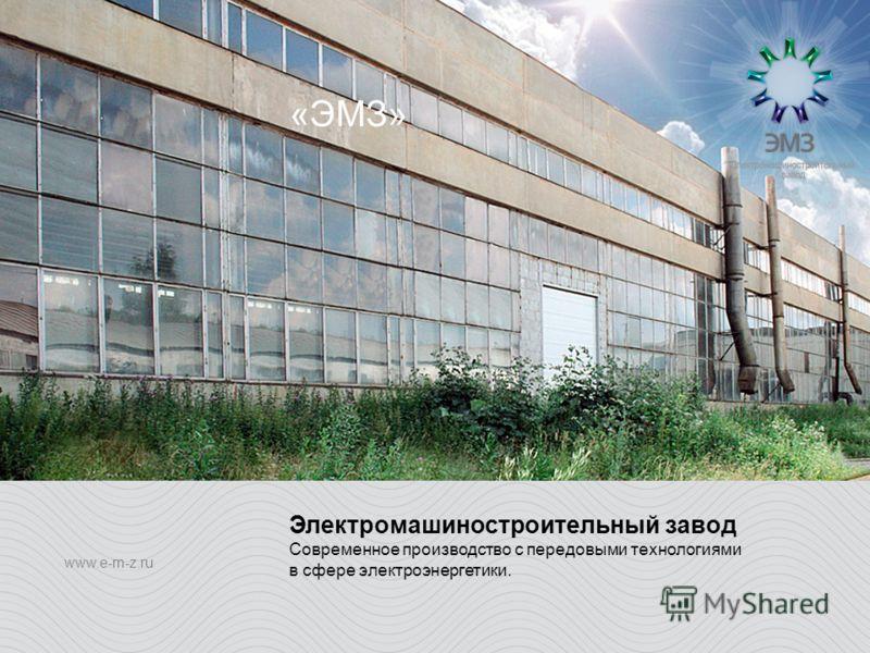 «ЭМЗ» www.e-m-z.ru Электромашиностроительный завод Современное производство с передовыми технологиями в сфере электроэнергетики.