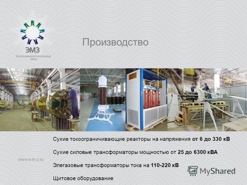 Производство www.e-m-z.ru Сухие токоограничивающие реакторы на напряжения от 6 до 330 кВ Сухие силовые трансформаторы мощностью от 25 до 6300 кВА Элегазовые трансформаторы тока на 110-220 кВ Щитовое оборудование
