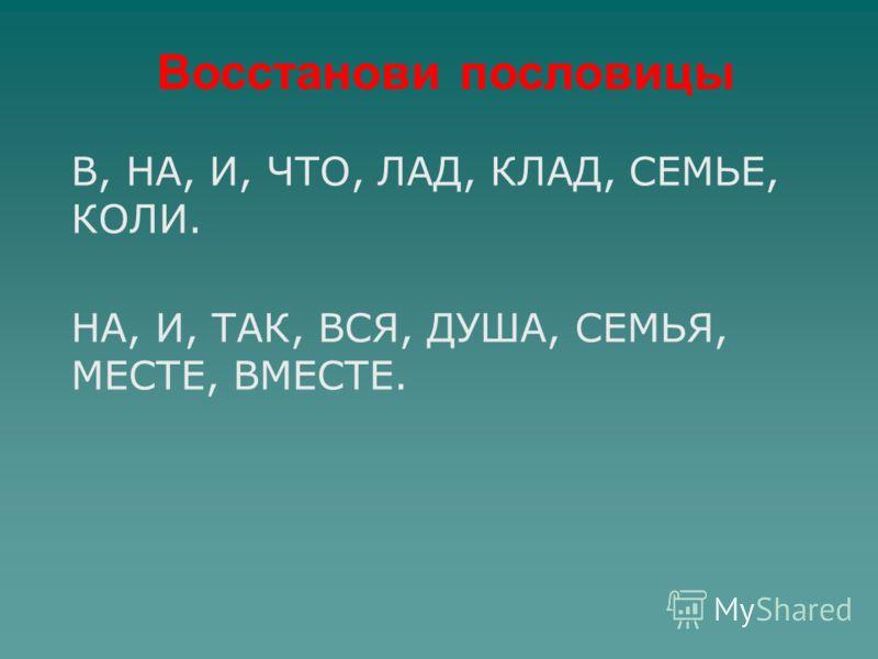 Восстанови пословицы В, НА, И, ЧТО, ЛАД, КЛАД, СЕМЬЕ, КОЛИ. НА, И, ТАК, ВСЯ, ДУША, СЕМЬЯ, МЕСТЕ, ВМЕСТЕ.