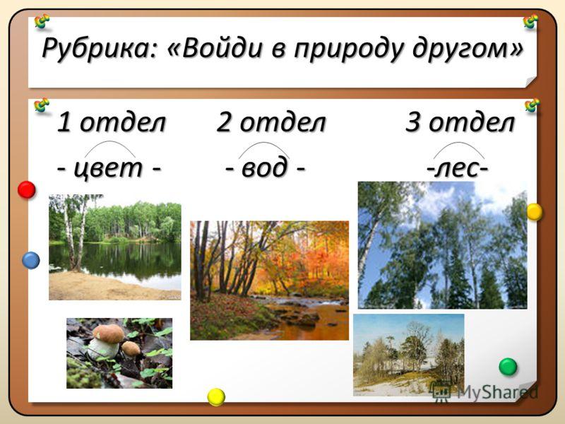 Рубрика:«Войди в природу другом» Рубрика: «Войди в природу другом» 1 отдел 2 отдел 3 отдел - цвет - - вод - -лес- 1 отдел 2 отдел 3 отдел - цвет - - вод - -лес-