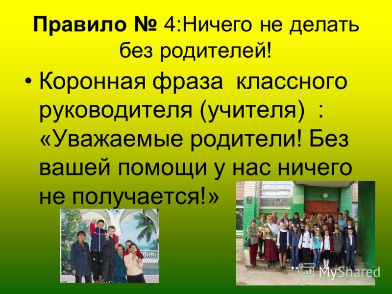 Правило 4:Ничего не делать без родителей! Коронная фраза классного руководителя (учителя) : «Уважаемые родители! Без вашей помощи у нас ничего не получается!»