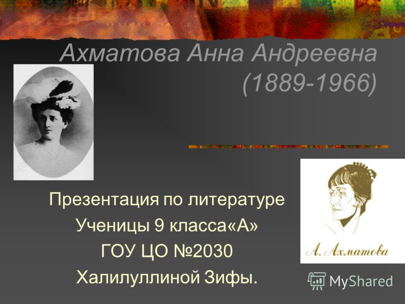 Ахматова Анна Андреевна (1889-1966) Презентация по литературе Ученицы 9 класса«А» ГОУ ЦО 2030 Халилуллиной Зифы.