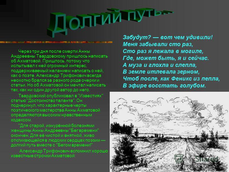 Через три дня после смерти Анны Андреевны Твардовскому пришлось написать об Ахматовой. Пришлось, потому что испытывал к ней огромный интерес, поддерживаемый желанием написать о ней, как о поэте. Александр Трифонович всегда неохотно брался за разного