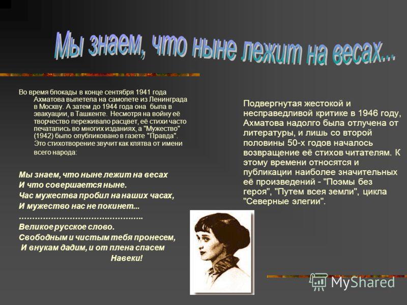 Во время блокады в конце сентября 1941 года Ахматова вылетела на самолете из Ленинграда в Москву. А затем до 1944 года она была в эвакуации, в Ташкенте. Несмотря на войну её творчество переживало расцвет, её стихи часто печатались во многих изданиях,