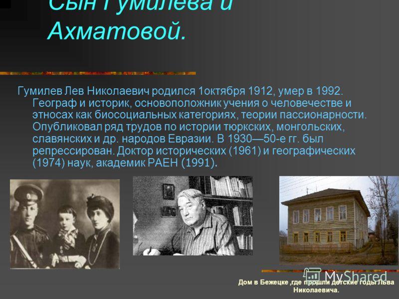 Сын Гумилева и Ахматовой. Гумилев Лев Николаевич родился 1октября 1912, умер в 1992. Географ и историк, основоположник учения о человечестве и этносах как биосоциальных категориях, теории пассионарности. Опубликовал ряд трудов по истории тюркских, мо