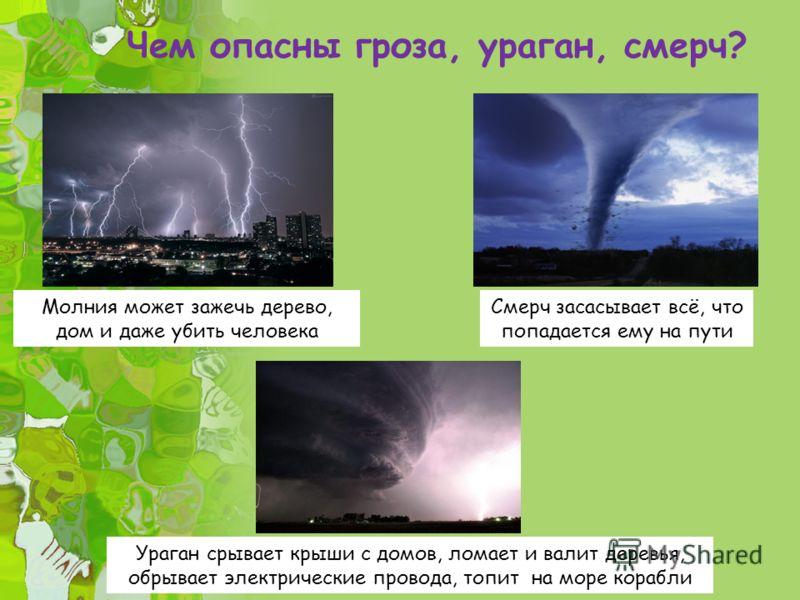 Чем опасны гроза, ураган, смерч? Молния может зажечь дерево, дом и даже убить человека Ураган срывает крыши с домов, ломает и валит деревья, обрывает электрические провода, топит на море корабли Смерч засасывает всё, что попадается ему на пути