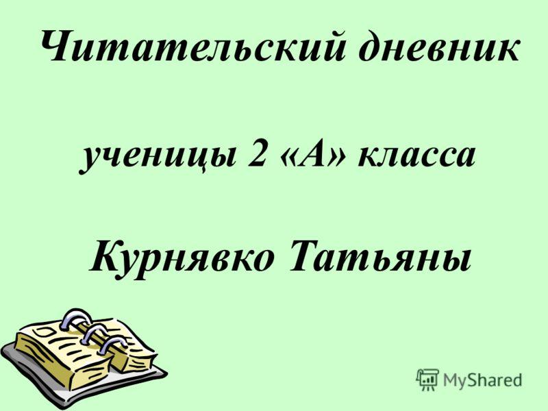 Читательский дневник ученицы 2 «А» класса Курнявко Татьяны
