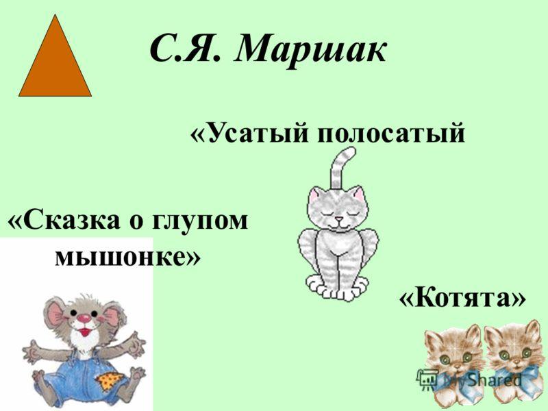 С.Я. Маршак «Сказка о глупом мышонке» «Котята» «Усатый полосатый
