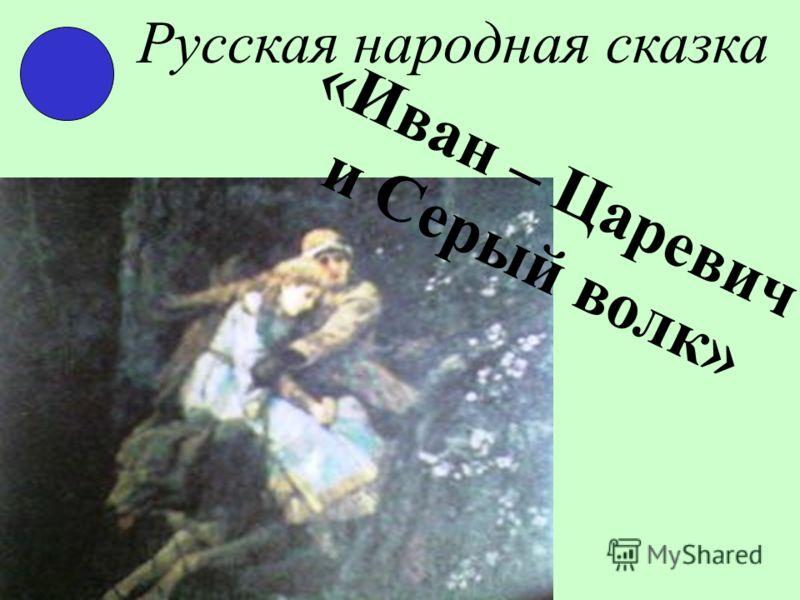 Русская народная сказка «Иван – Царевич и Серый волк»
