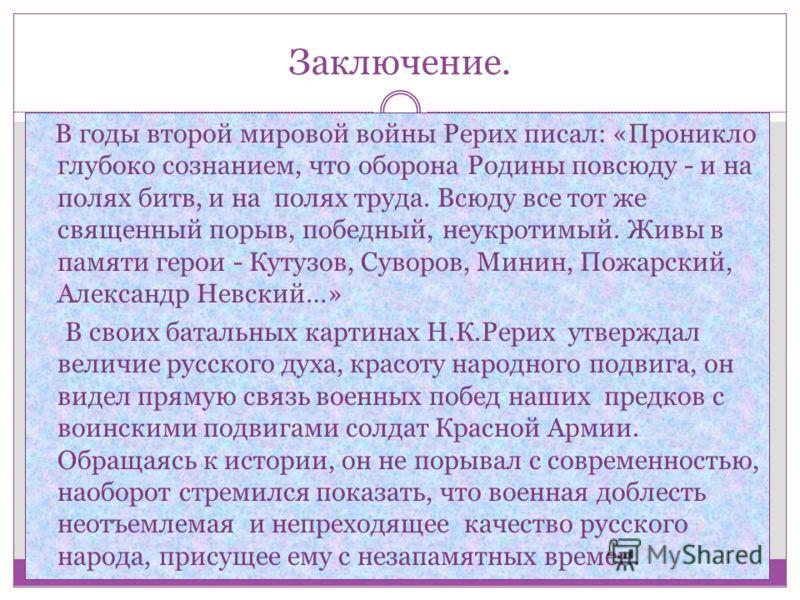 Заключение. В годы второй мировой войны Рерих писал: «Проникло глубоко сознанием, что оборона Родины повсюду - и на полях битв, и на полях труда. Всюду все тот же священный порыв, победный, неукротимый. Живы в памяти герои - Кутузов, Суворов, Минин,