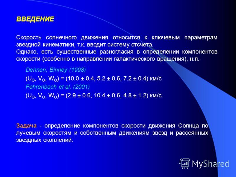 Задача - определение компонентов скорости движения Солнца по лучевым скоростям и собственным движениям звезд и рассеянных звездных скоплений. ВВЕДЕНИЕ Скорость солнечного движения относится к ключевым параметрам звездной кинематики, т.к. вводит систе