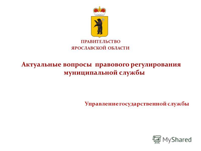 ПРАВИТЕЛЬСТВО ЯРОСЛАВСКОЙ ОБЛАСТИ Актуальные вопросы правового регулирования муниципальной службы Управление государственной службы