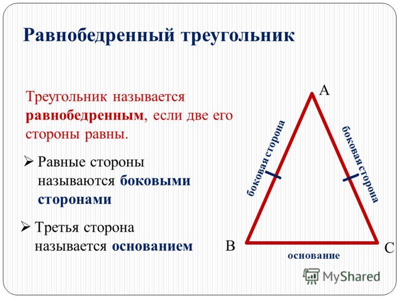 Равнобедренный треугольник Треугольник называется равнобедренным, если две его стороны равны. А В С Равные стороны называются боковыми сторонами боковая сторона Третья сторона называется основанием основание