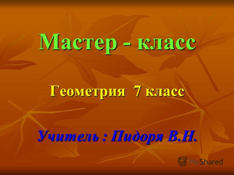 Мастер - класс Геометрия 7 класс Учитель : Пидоря В.Н.