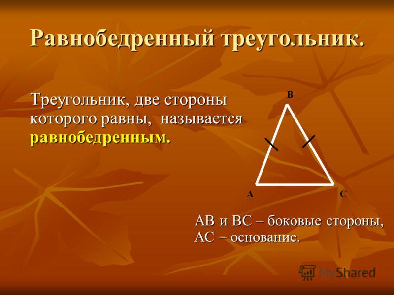 Равнобедренный треугольник. Треугольник, две стороны которого равны, называется равнобедренным. Треугольник, две стороны которого равны, называется равнобедренным. АВ и ВС – боковые стороны, АС – основание. АВ и ВС – боковые стороны, АС – основание.