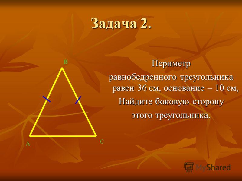 Задача 2. Периметр равнобедренного треугольника равен 36 см, основание – 10 см, Найдите боковую сторону этого треугольника. А В С