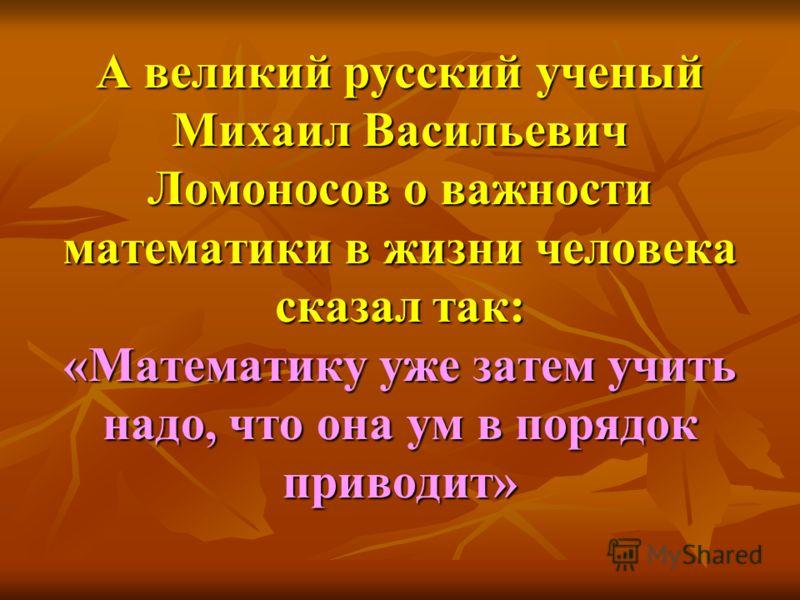 А великий русский ученый Михаил Васильевич Ломоносов о важности математики в жизни человека сказал так: «Математику уже затем учить надо, что она ум в порядок приводит»