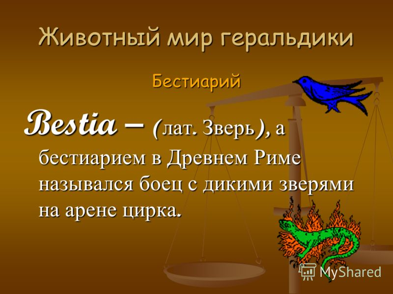 Животный мир геральдики Бестиарий Bestia – ( лат. Зверь ), а бестиарием в Древнем Риме назывался боец с дикими зверями на арене цирка.