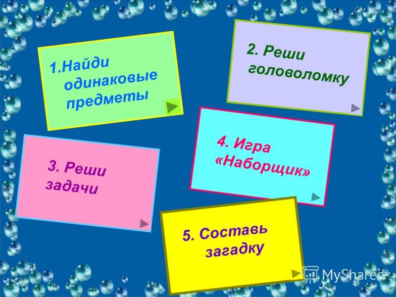 1.Найди одинаковые предметы 2. Реши головоломку 3. Реши задачи 4. Игра «Наборщик» 5. Составь загадку