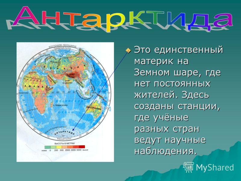 Это единственный материк на Земном шаре, где нет постоянных жителей. Здесь созданы станции, где учёные разных стран ведут научные наблюдения. Это единственный материк на Земном шаре, где нет постоянных жителей. Здесь созданы станции, где учёные разны