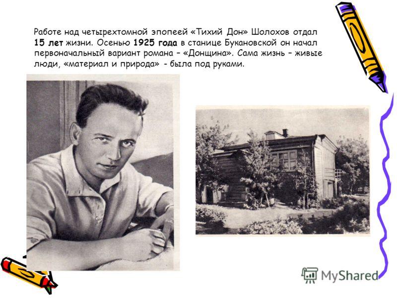 Работе над четырехтомной эпопеей «Тихий Дон» Шолохов отдал 15 лет жизни. Осенью 1925 года в станице Букановской он начал первоначальный вариант романа – «Донщина». Сама жизнь – живые люди, «материал и природа» - была под руками.