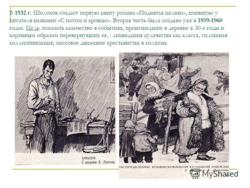 В 1932 г. Шолохов создает первую книгу романа «Поднятая целина», имевшую у писателя название «С потом и кровью». Вторая часть была создана уже в 1959-1960 годах. Цель: показать казачество в событиях, происшедших в деревне в 30-е годы и коренным образ