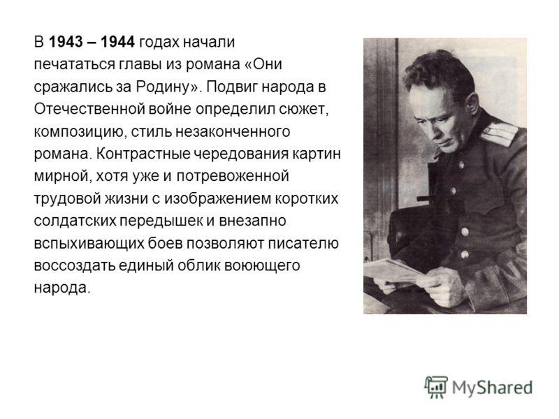 В 1943 – 1944 годах начали печататься главы из романа «Они сражались за Родину». Подвиг народа в Отечественной войне определил сюжет, композицию, стиль незаконченного романа. Контрастные чередования картин мирной, хотя уже и потревоженной трудовой жи