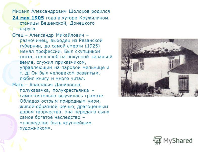 Михаил Александрович Шолохов родился 24 мая 1905 года в хуторе Кружилином, станицы Вешенской, Донецкого округа. Отец – Александр Михайлович – разночинец, выходец из Рязанской губернии, до самой смерти (1925) менял профессии. Был скупщиком скота, сеял