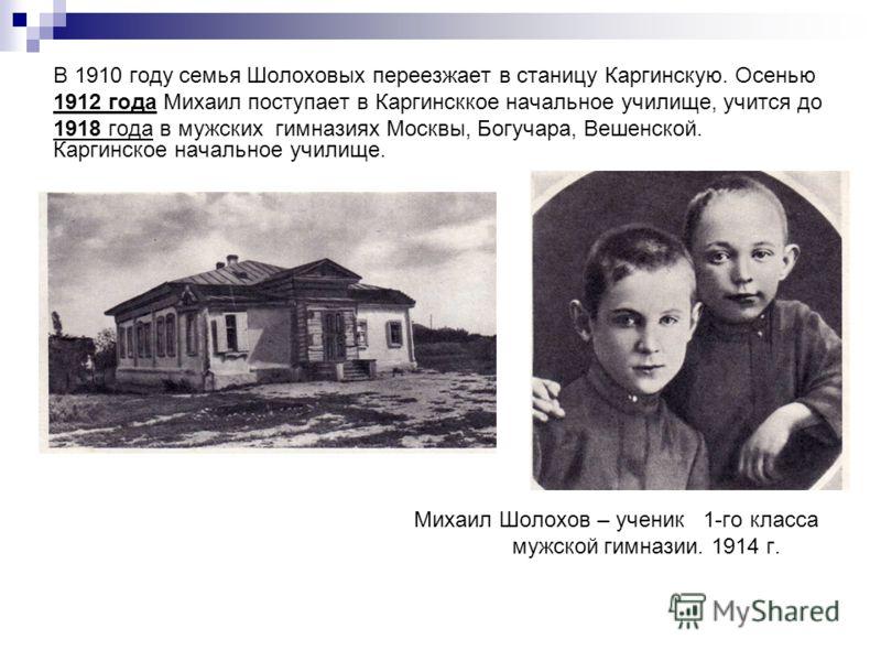 В 1910 году семья Шолоховых переезжает в станицу Каргинскую. Осенью 1912 года Михаил поступает в Каргинсккое начальное училище, учится до 1918 года в мужских гимназиях Москвы, Богучара, Вешенской. Каргинское начальное училище. Михаил Шолохов – ученик
