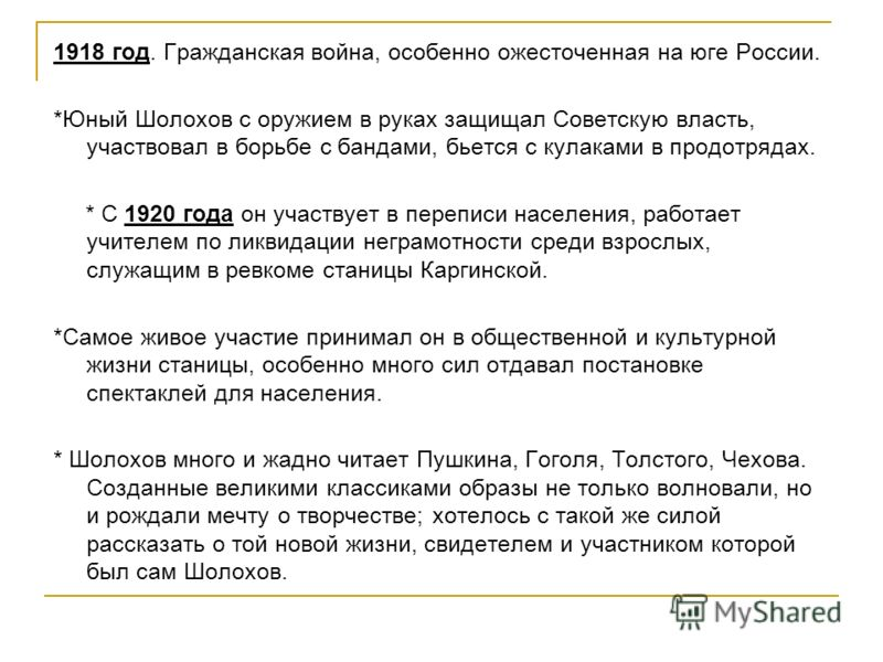 1918 год. Гражданская война, особенно ожесточенная на юге России. *Юный Шолохов с оружием в руках защищал Советскую власть, участвовал в борьбе с бандами, бьется с кулаками в продотрядах. * С 1920 года он участвует в переписи населения, работает учит