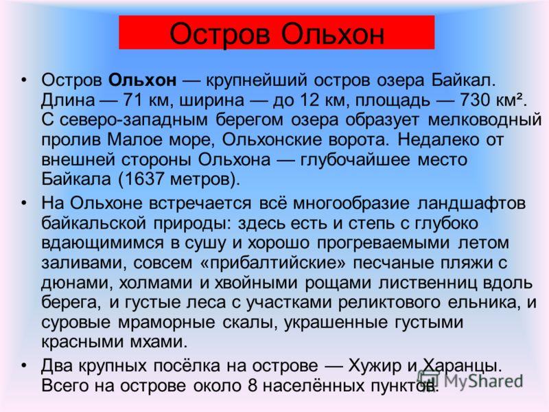 Остров Ольхон Остров Ольхон крупнейший остров озера Байкал. Длина 71 км, ширина до 12 км, площадь 730 км². С северо-западным берегом озера образует мелководный пролив Малое море, Ольхонские ворота. Недалеко от внешней стороны Ольхона глубочайшее мест