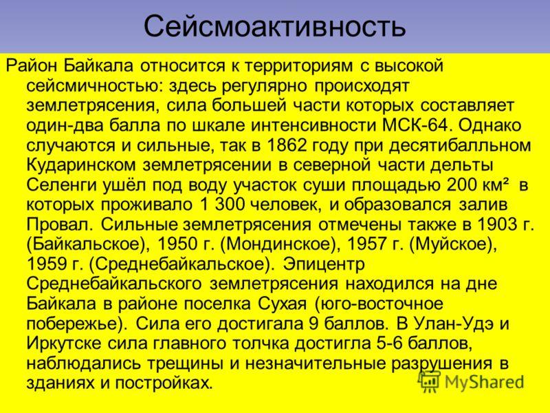 Сейсмоактивность Район Байкала относится к территориям с высокой сейсмичностью: здесь регулярно происходят землетрясения, сила большей части которых составляет один-два балла по шкале интенсивности МСК-64. Однако случаются и сильные, так в 1862 году