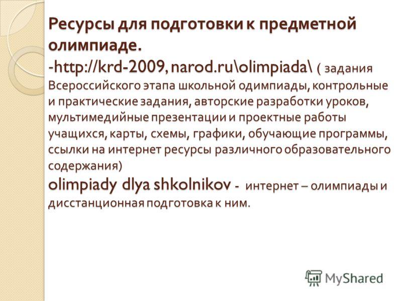 Ресурсы для подготовки к предметной олимпиаде. -http://krd-2009, narod.ru\olimpiada\ ( задания Всероссийского этапа школьной одимпиады, контрольные и практические задания, авторские разработки уроков, мультимедийные презентации и проектные работы уча