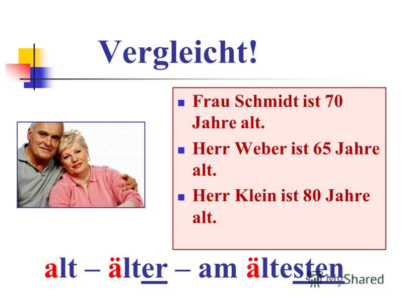 Vergleicht! Frau Schmidt ist 70 Jahre alt. Herr Weber ist 65 Jahre alt. Herr Klein ist 80 Jahre alt. alt – älter – am ältesten
