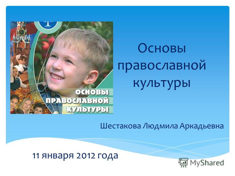 Основы православной культуры Шестакова Людмила Аркадьевна 11 января 2012 года