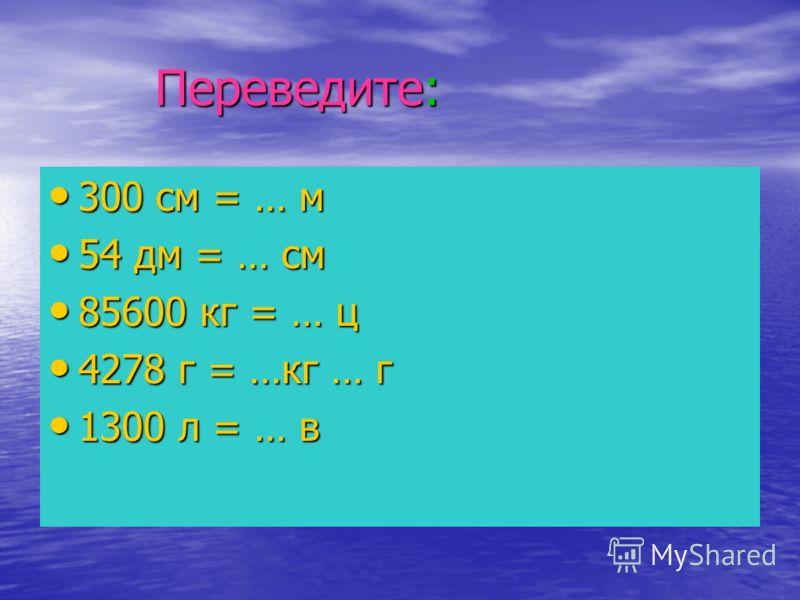 Переведите: Переведите: 300 см = … м 300 см = … м 54 дм = … см 54 дм = … см 85600 кг = … ц 85600 кг = … ц 4278 г = …кг … г 4278 г = …кг … г 1300 л = … в 1300 л = … в