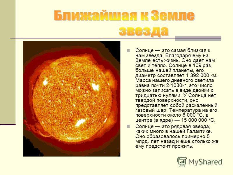 Солнце это самая близкая к нам звезда. Благодаря ему на Земле есть жизнь. Оно дает нам свет и тепло. Солнце в 109 раз больше нашей планеты, его диаметр составляет 1 392 000 км. Масса нашего дневного светила равна почти 2·1030кг, это число можно запис
