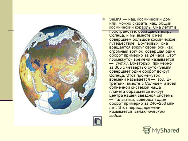 Земля наш космический дом или, можно сказать, наш общий космический корабль. Она летит в пространстве, обращаясь вокруг Солнца, и мы вместе с ней совершаем большое космическое путешествие. Во-первых, она вращается вокруг своей оси, как огромный волчо