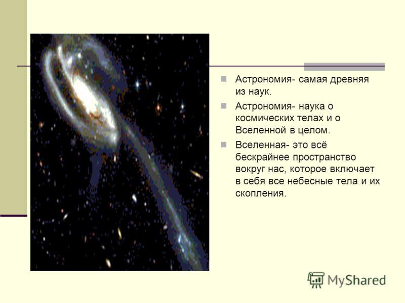 Астрономия- самая древняя из наук. Астрономия- наука о космических телах и о Вселенной в целом. Вселенная- это всё бескрайнее пространство вокруг нас, которое включает в себя все небесные тела и их скопления.