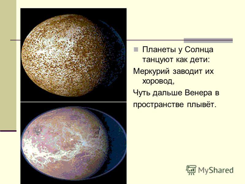 Планеты у Солнца танцуют как дети: Меркурий заводит их хоровод, Чуть дальше Венера в пространстве плывёт.