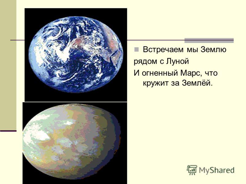Встречаем мы Землю рядом с Луной И огненный Марс, что кружит за Землёй.