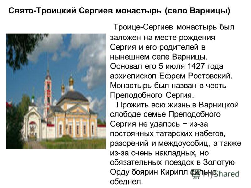 Свято-Троицкий Сергиев монастырь (село Варницы) Троице-Сергиев монастырь был заложен на месте рождения Сергия и его родителей в нынешнем селе Варницы. Основал его 5 июля 1427 года архиепископ Ефрем Ростовский. Монастырь был назван в честь Преподобног