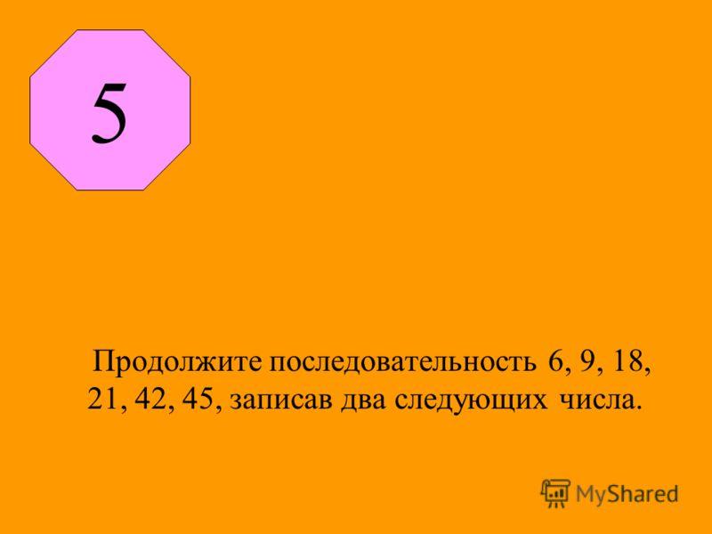 Продолжите последовательность 6, 9, 18, 21, 42, 45, записав два следующих числа. 5