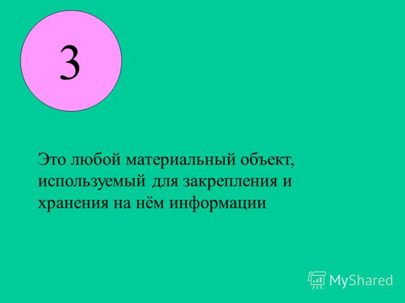 3 Это любой материальный объект, используемый для закрепления и хранения на нём информации