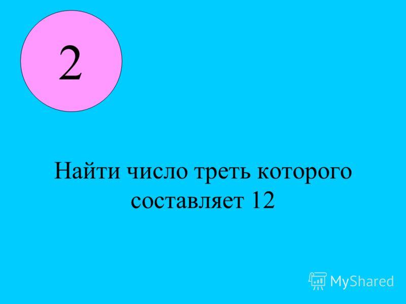 Найти число треть которого составляет 12 2