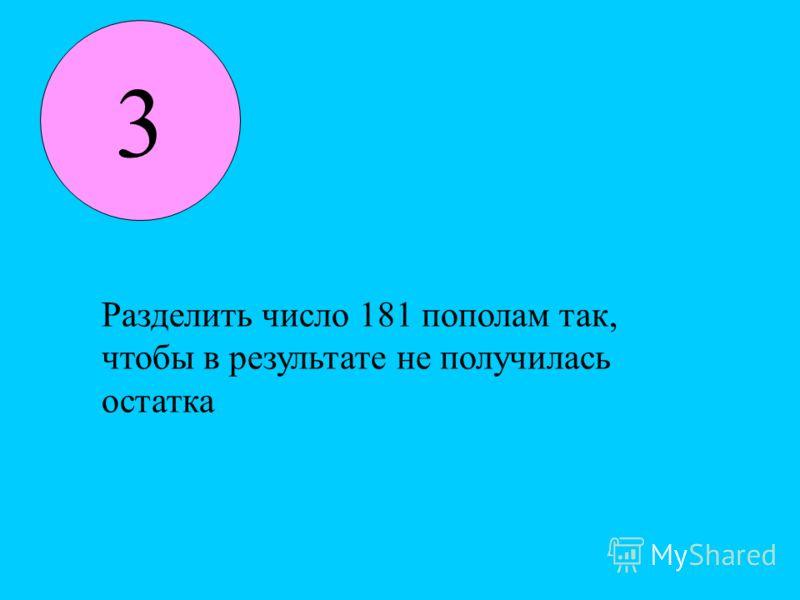 3 Разделить число 181 пополам так, чтобы в результате не получилась остатка