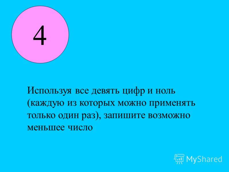 4 Используя все девять цифр и ноль (каждую из которых можно применять только один раз), запишите возможно меньшее число