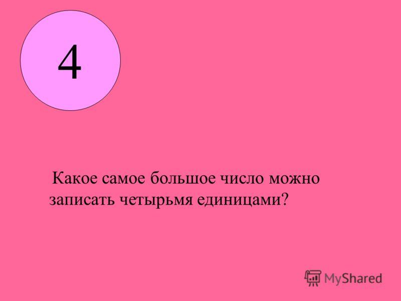 Какое самое большое число можно записать четырьмя единицами? 4