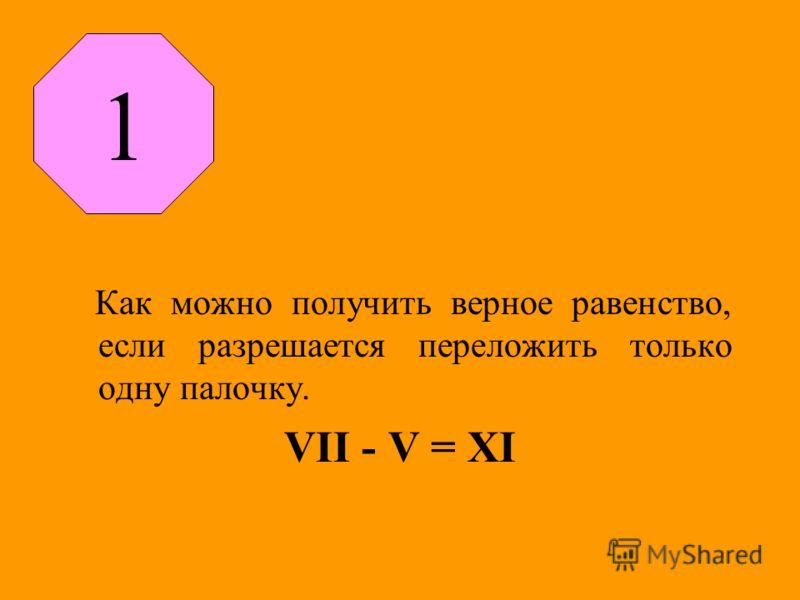 Как можно получить верное равенство, если разрешается переложить только одну палочку. VII - V = XI 1