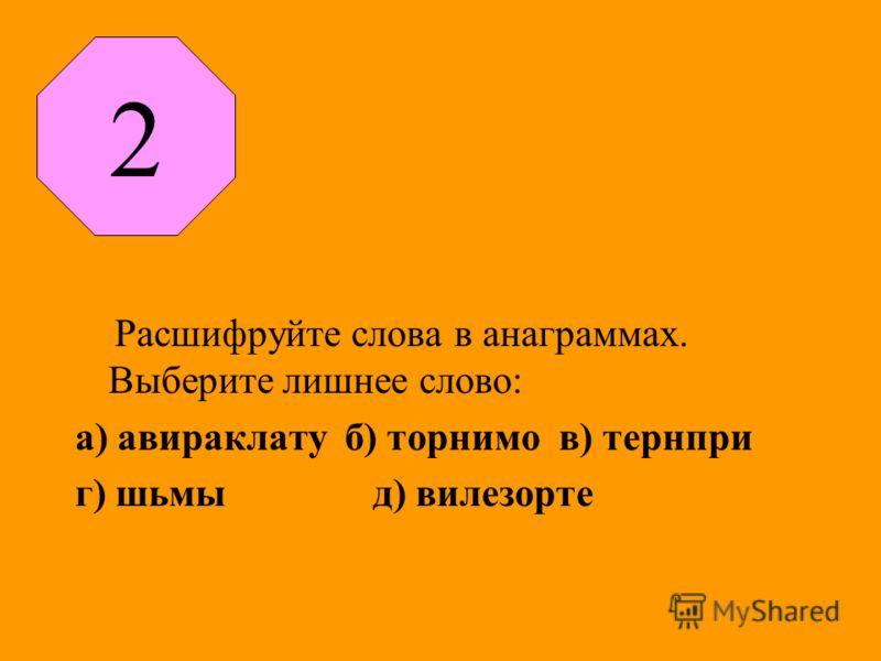 Расшифруйте слова в анаграммах. Выберите лишнее слово: а) авираклату б) торнимо в) тернпри г) шьмы д) вилезорте 2